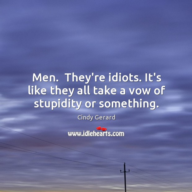 Image, Men.  They're idiots. It's like they all take a vow of stupidity or something.