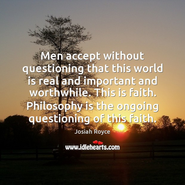 Men accept without questioning that this world is real and important and Josiah Royce Picture Quote