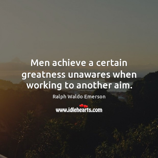 Men achieve a certain greatness unawares when working to another aim. Image
