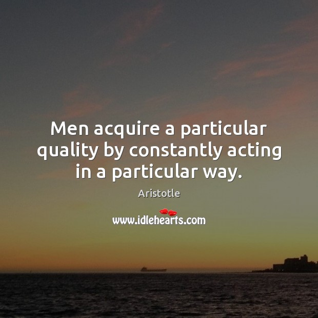 Image, Men acquire a particular quality by constantly acting in a particular way.
