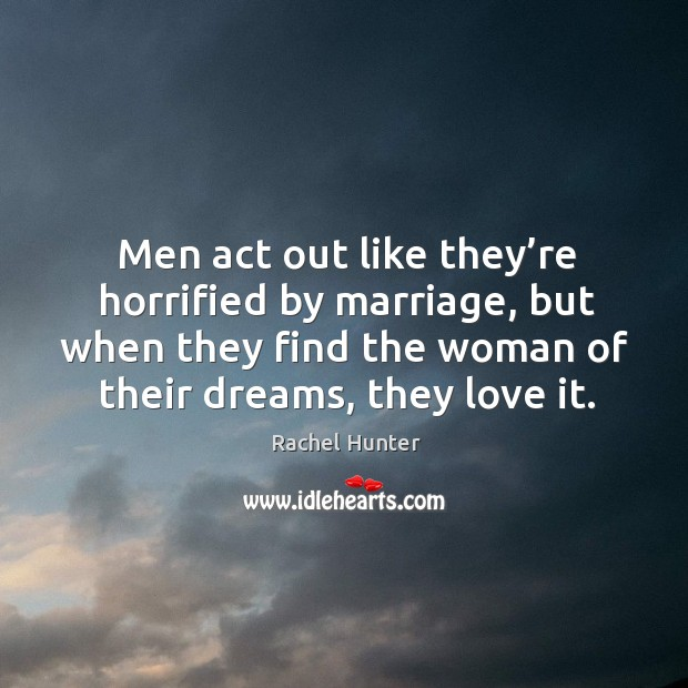 Men act out like they're horrified by marriage, but when they find the woman of their dreams, they love it. Image