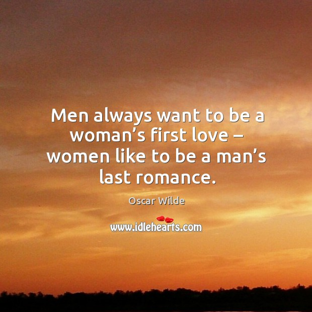 Men always want to be a woman's first love – women like to be a man's last romance. Image