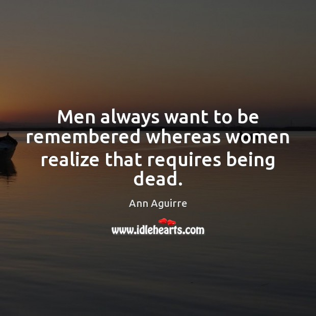 Men always want to be remembered whereas women realize that requires being dead. Ann Aguirre Picture Quote
