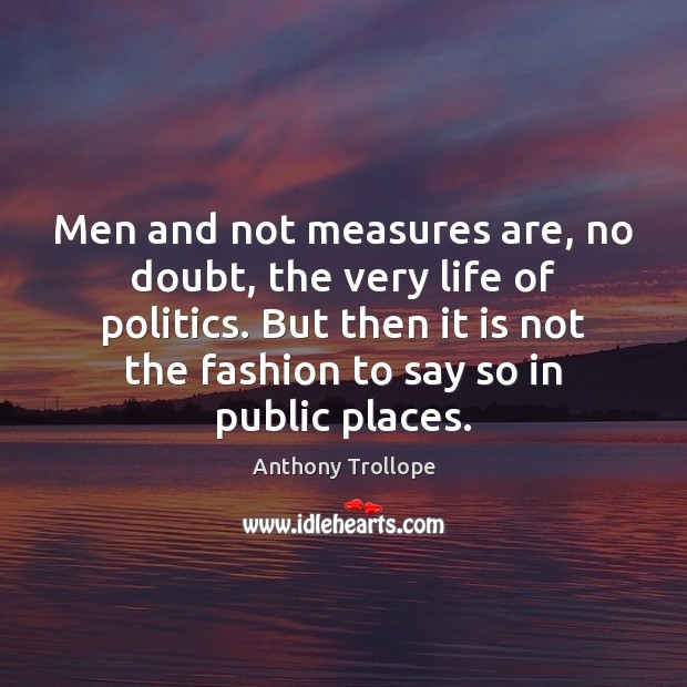 Men and not measures are, no doubt, the very life of politics. Anthony Trollope Picture Quote