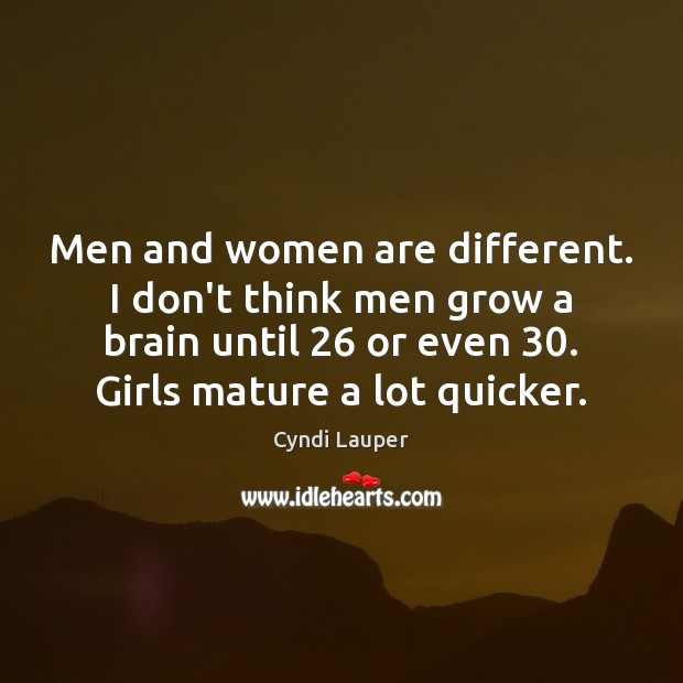 Men and women are different. I don't think men grow a brain Image