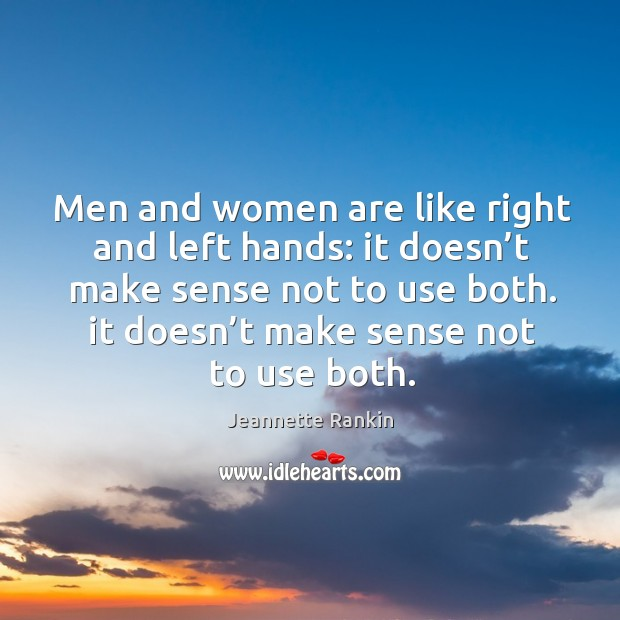 Men and women are like right and left hands: it doesn't make sense not to use both. Jeannette Rankin Picture Quote