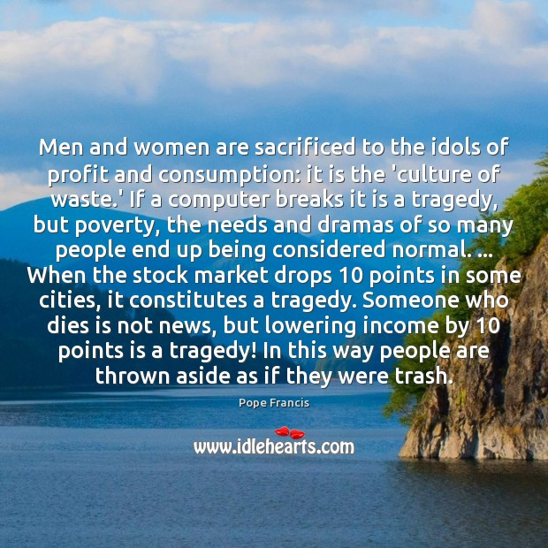 Men and women are sacrificed to the idols of profit and consumption: Image