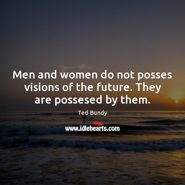 Men and women do not posses visions of the future. They are possesed by them. Image