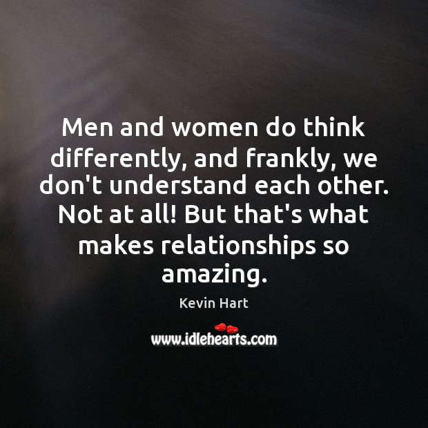 Men and women do think differently, and frankly, we don't understand each Kevin Hart Picture Quote
