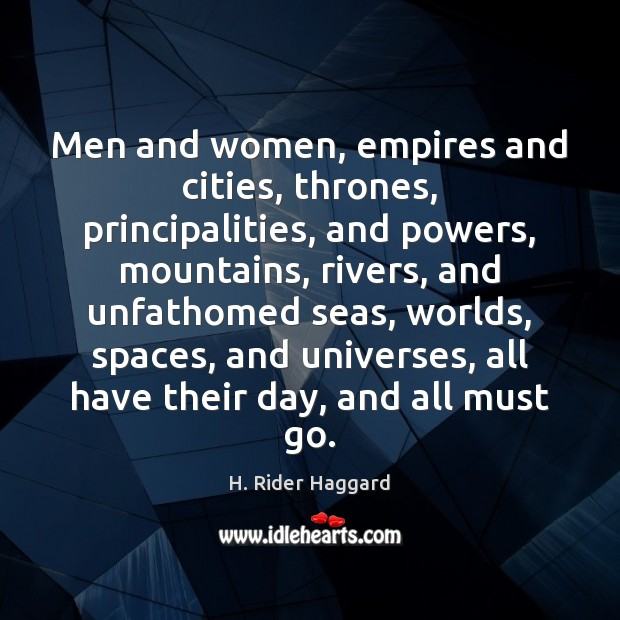 Men and women, empires and cities, thrones, principalities, and powers, mountains, rivers, H. Rider Haggard Picture Quote