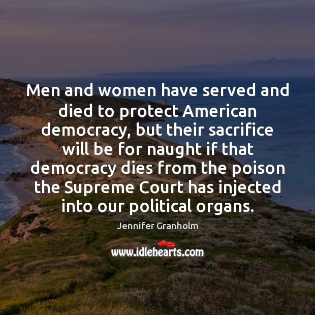 Men and women have served and died to protect American democracy, but Jennifer Granholm Picture Quote