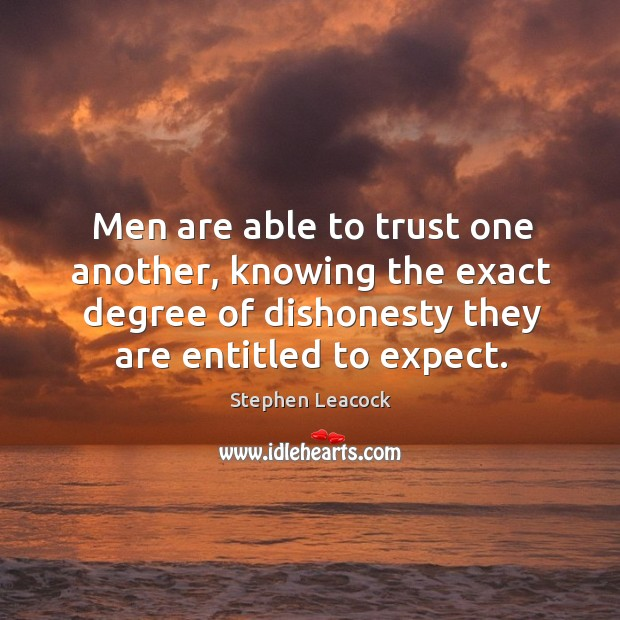Men are able to trust one another, knowing the exact degree of dishonesty they are entitled to expect. Stephen Leacock Picture Quote