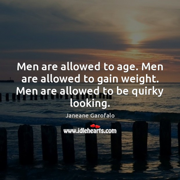 Men are allowed to age. Men are allowed to gain weight. Men Janeane Garofalo Picture Quote