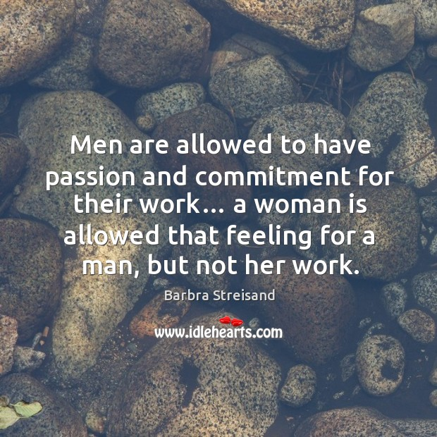 Image, Men are allowed to have passion and commitment for their work… a woman is allowed that
