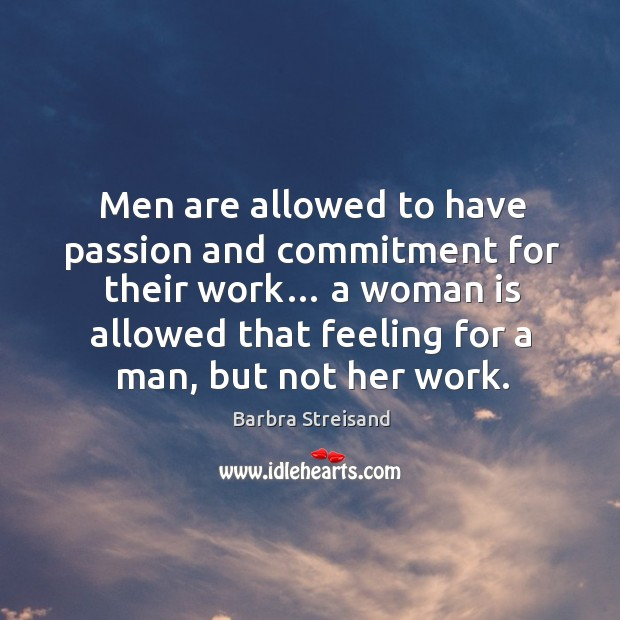 Image, Men are allowed to have passion and commitment for their work… a woman is allowed