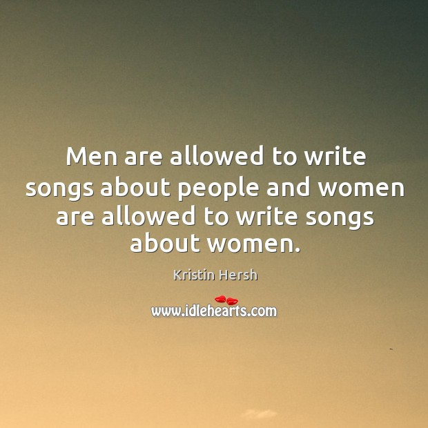 Men are allowed to write songs about people and women are allowed to write songs about women. Image