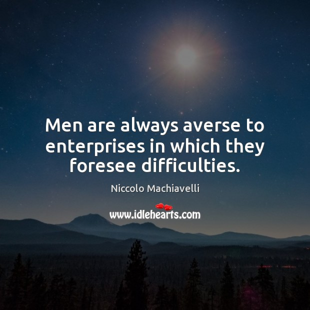Men are always averse to enterprises in which they foresee difficulties. Niccolo Machiavelli Picture Quote