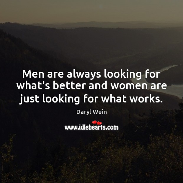 Men are always looking for what's better and women are just looking for what works. Image