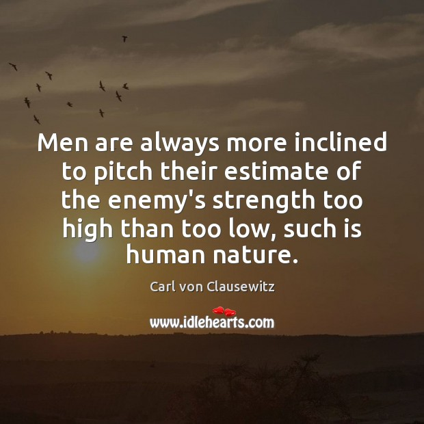 Men are always more inclined to pitch their estimate of the enemy's Carl von Clausewitz Picture Quote