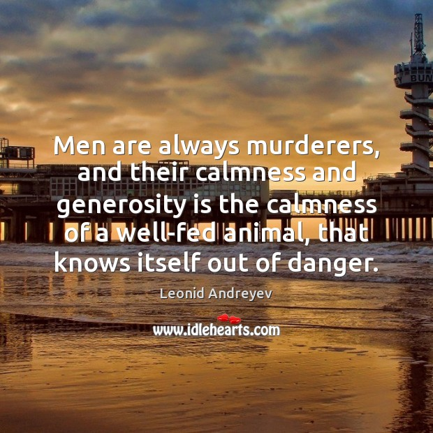 Men are always murderers, and their calmness and generosity is the calmness Leonid Andreyev Picture Quote