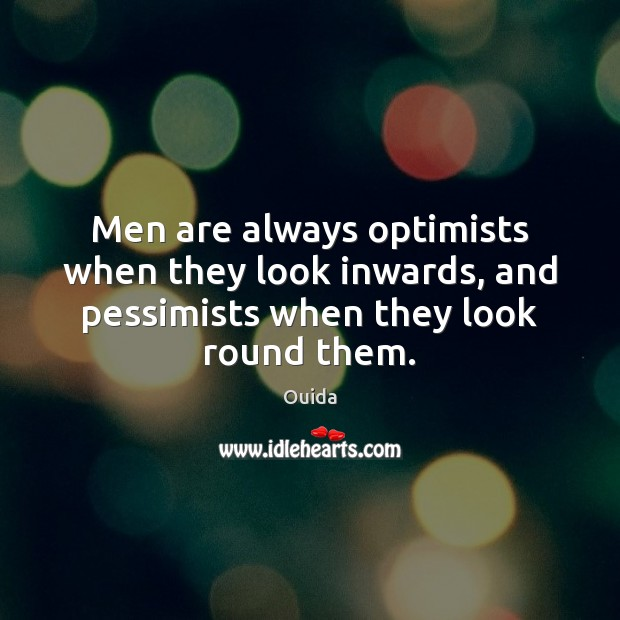 Men are always optimists when they look inwards, and pessimists when they look round them. Ouida Picture Quote
