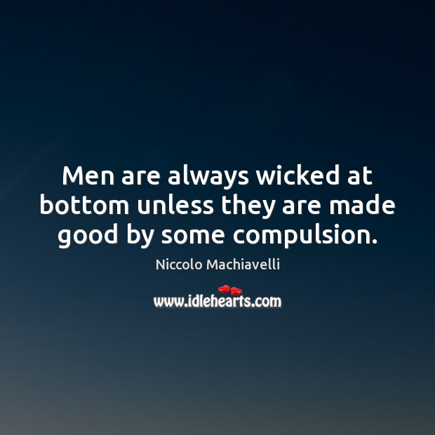 Men are always wicked at bottom unless they are made good by some compulsion. Image