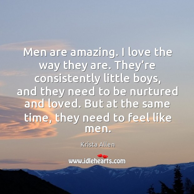 Men are amazing. I love the way they are. They're consistently little boys, and they need to be nurtured and loved. Image