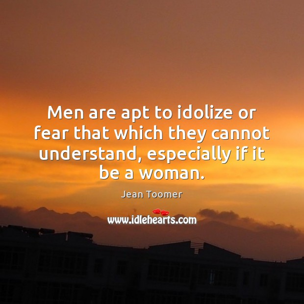 Men are apt to idolize or fear that which they cannot understand, Jean Toomer Picture Quote