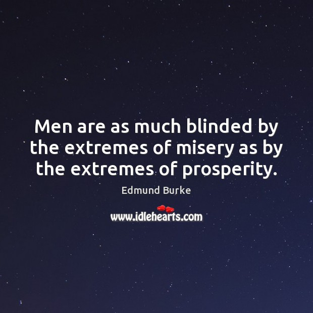 Men are as much blinded by the extremes of misery as by the extremes of prosperity. Edmund Burke Picture Quote