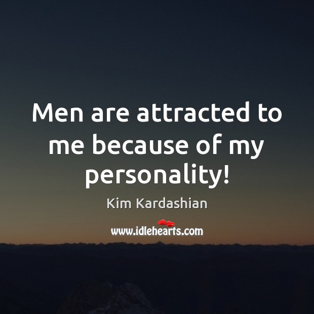 Men are attracted to me because of my personality! Kim Kardashian Picture Quote