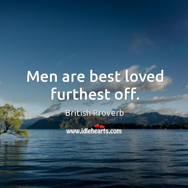 Men are best loved furthest off. Image