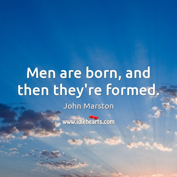 Men are born, and then they're formed. Image