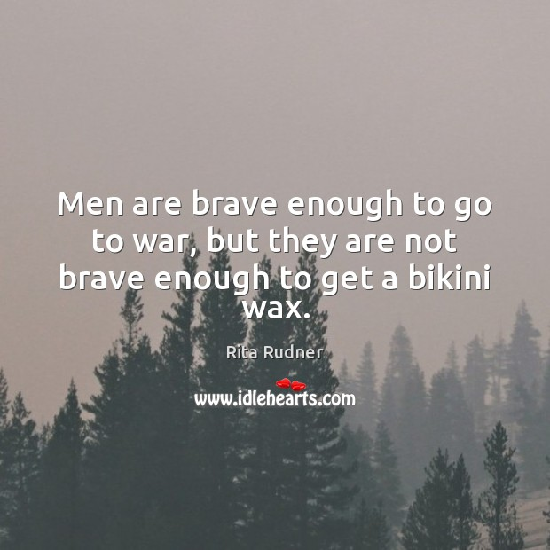 Men are brave enough to go to war, but they are not brave enough to get a bikini wax. Image