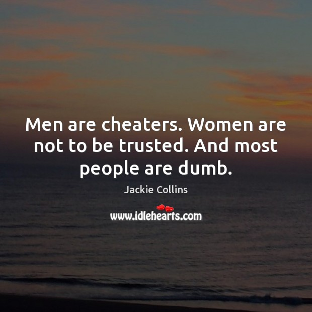 Men are cheaters. Women are not to be trusted. And most people are dumb. Jackie Collins Picture Quote