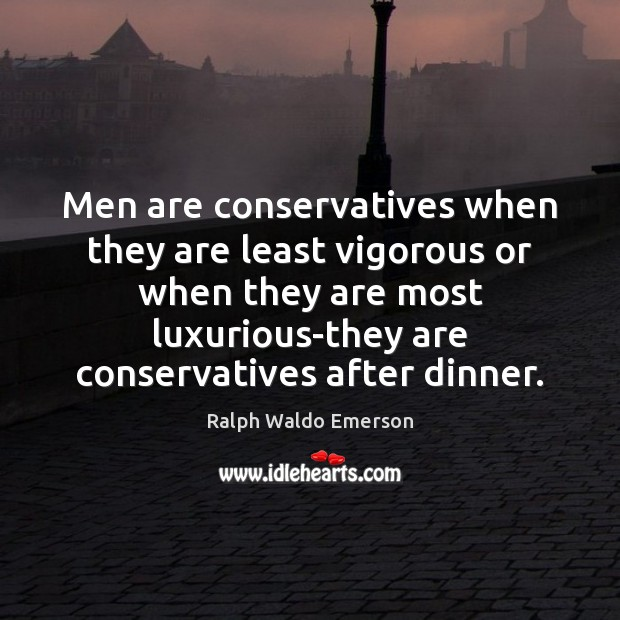 Image, Men are conservatives when they are least vigorous or when they are