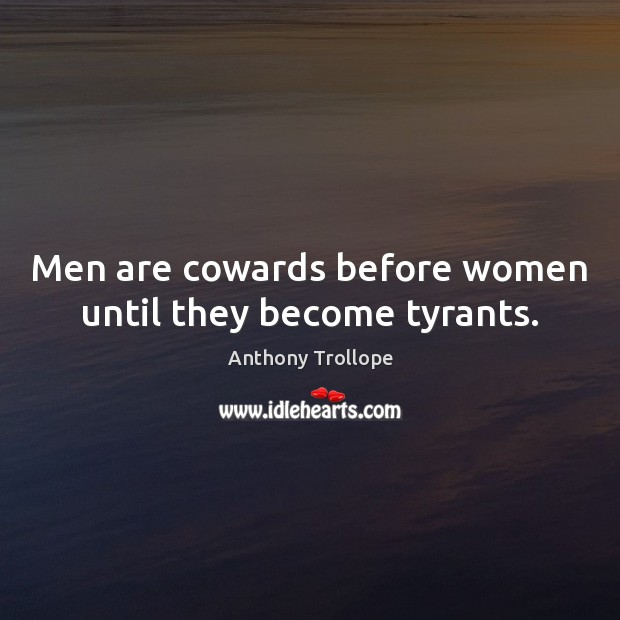 Men are cowards before women until they become tyrants. Anthony Trollope Picture Quote