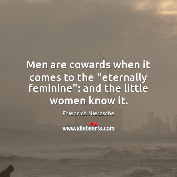 """Image, Men are cowards when it comes to the """"eternally feminine"""": and the little women know it."""