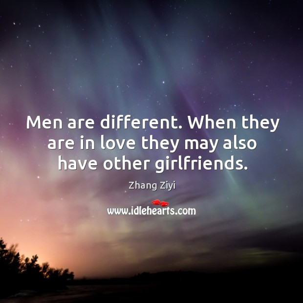 Men are different. When they are in love they may also have other girlfriends. Zhang Ziyi Picture Quote