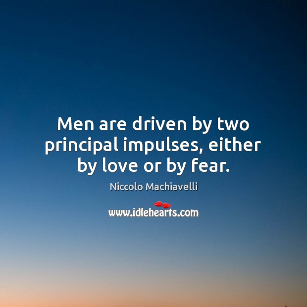 Image, Men are driven by two principal impulses, either by love or by fear.