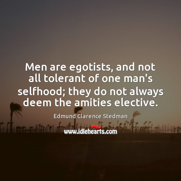 Image, Men are egotists, and not all tolerant of one man's selfhood; they