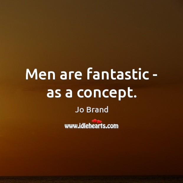 Men are fantastic – as a concept. Image