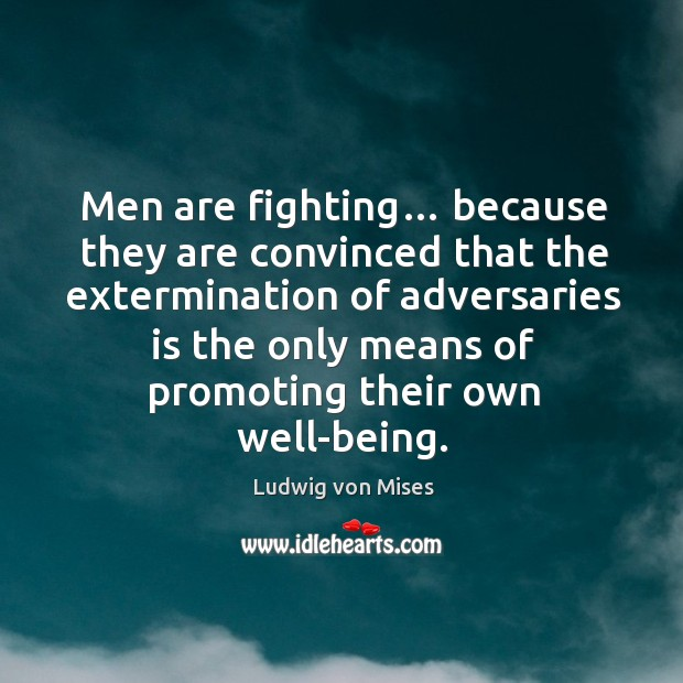 Image, Men are fighting… because they are convinced that the extermination of adversaries is the only means of promoting their own well-being.