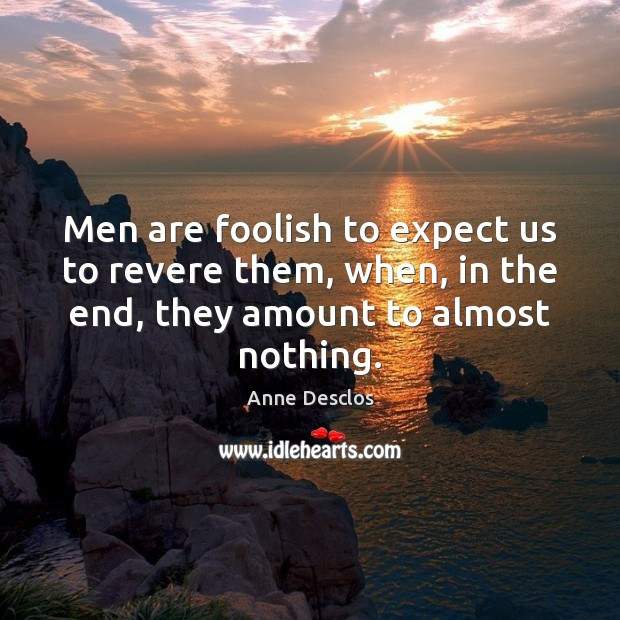 Image, Men are foolish to expect us to revere them, when, in the