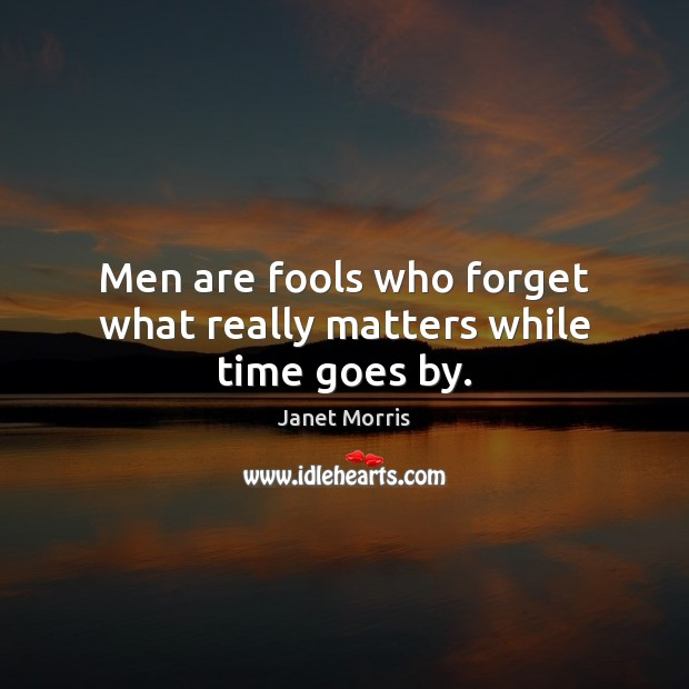 Image, Men are fools who forget what really matters while time goes by.