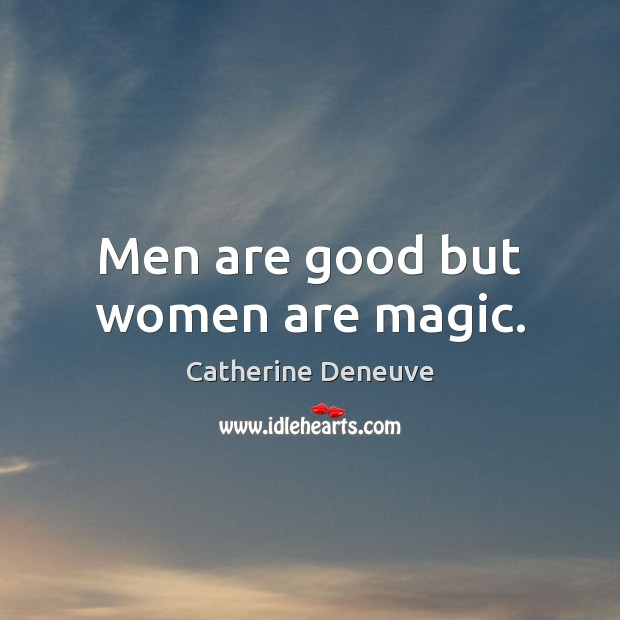 Men are good but women are magic. Image