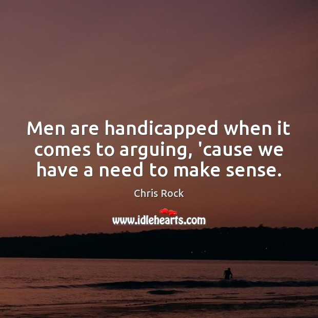 Men are handicapped when it comes to arguing, 'cause we have a need to make sense. Image