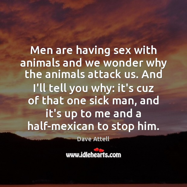 Men are having sex with animals and we wonder why the animals Dave Attell Picture Quote
