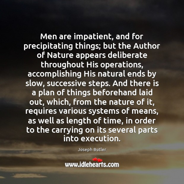 Men are impatient, and for precipitating things; but the Author of Nature Joseph Butler Picture Quote