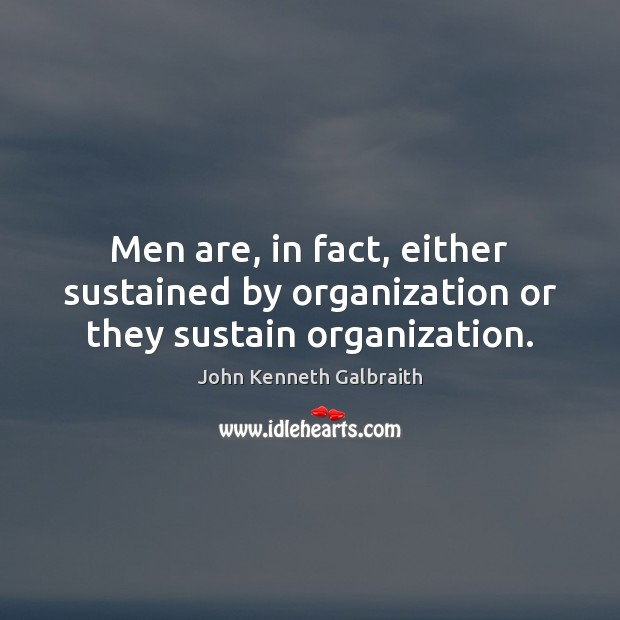 Men are, in fact, either sustained by organization or they sustain organization. John Kenneth Galbraith Picture Quote