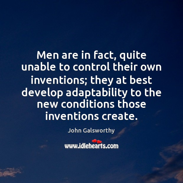 Men are in fact, quite unable to control their own inventions; they John Galsworthy Picture Quote